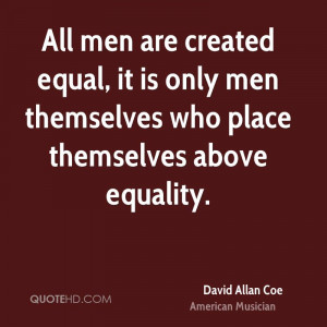 All men are created equal, it is only men themselves who place ...