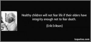 ... their elders have integrity enough not to fear death. - Erik Erikson