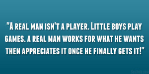 real man isn't a player. Little boys play games. a real man works ...
