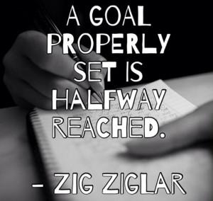 goal properly set is halfway reached Zig Ziglar