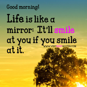 Life is like a mirror: It'll smile at you if you smile at it.