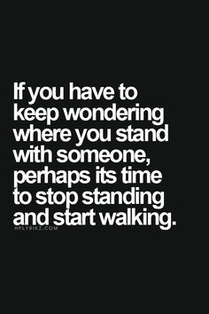 If you have to keep wondering where you stand with someone, perhaps ...