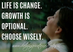 Life is change. Growth is optional. Choose wisely. ~ Unknown ...