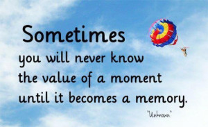 Quotes about never know value of a moment