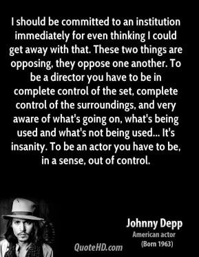 ... insanity. To be an actor you have to be, in a sense, out of control