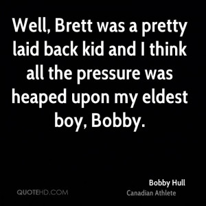 Well, Brett was a pretty laid back kid and I think all the pressure ...