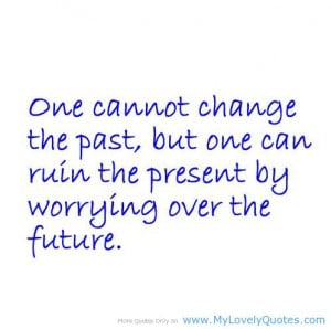 One Cannot Change The Past, But One Can Ruin The Present By Worrying ...