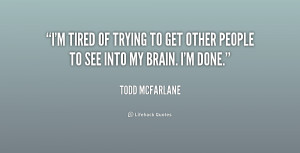 tired of trying to get other people to see into my brain. I'm done ...