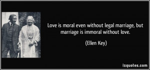 ... legal marriage, but marriage is immoral without love. - Ellen Key