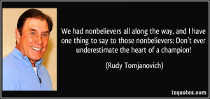 ... Don't ever underestimate the heart of a champion! - Rudy Tomjanovich