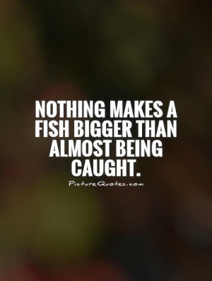 Nothing makes a fish bigger than almost being caught Picture Quote #1