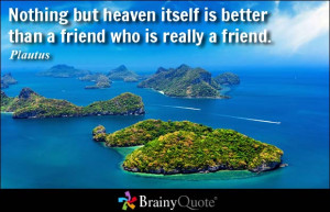 ... but heaven itself is better than a friend who is really a friend
