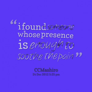 Quotes Picture: i found someone whose presence is enough to soothe the ...