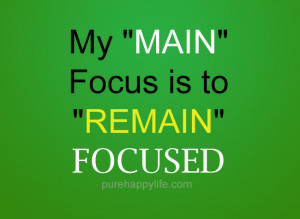 Positive Quote: My Main Focus is to 'REMAIN' focused