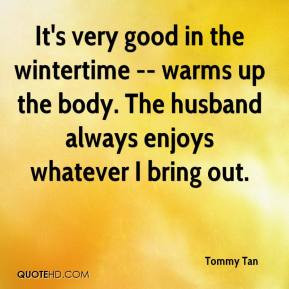 It's very good in the wintertime -- warms up the body. The husband ...