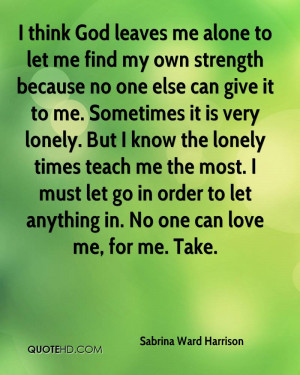 think God leaves me alone to let me find my own strength because no ...