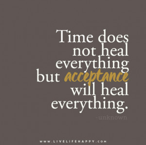 Time does not heal everything but acceptance will heal everything ...