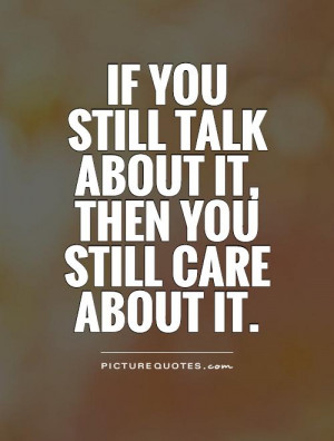 you still talk about it, then you still care about it. Picture Quote ...