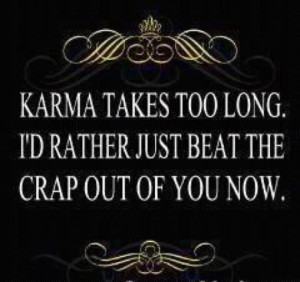 Karma takes too long id rather just beat the crap out of you now