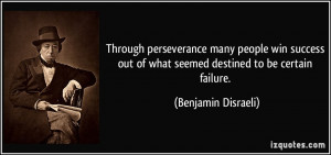... out of what seemed destined to be certain failure. - Benjamin Disraeli