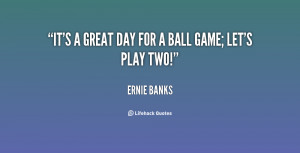 quote-Ernie-Banks-its-a-great-day-for-a-ball-115994.png