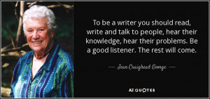 To be a writer you should read, write and talk to people, hear their ...