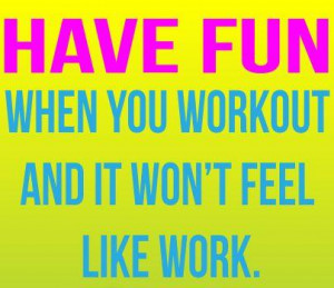 ... motivational fitness quote reminding you to have fun when you workout