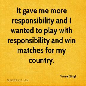 Yuvraj Singh - It gave me more responsibility and I wanted to play ...