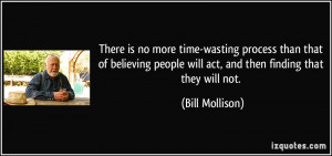 There is no more time-wasting process than that of believing people ...