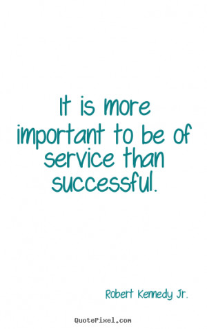 ... to be of service than successful. Robert Kennedy Jr. success quote