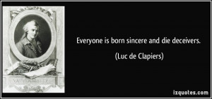 Everyone is born sincere and die deceivers. - Luc de Clapiers