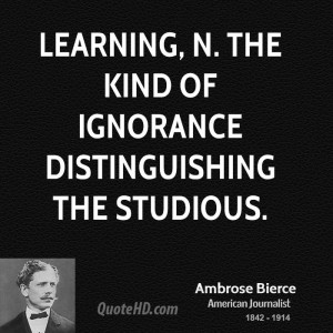 Learning, n. The kind of ignorance distinguishing the studious.