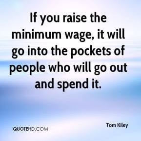 Tom Kiley - If you raise the minimum wage, it will go into the pockets ...