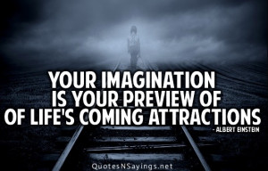 Your imagination is your preview of of life's coming attractions.