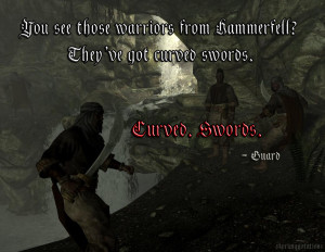 """... Hammerfell ? They've got curved swords. Curved. Swords."""" - Guard"""