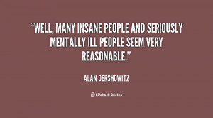 Well, many insane people and seriously mentally ill people seem very ...