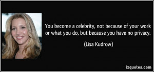 ... work or what you do, but because you have no privacy. - Lisa Kudrow