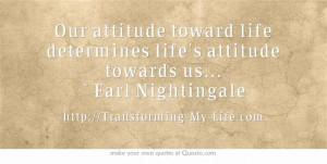 ... life determines life's attitude towards us... ~ Earl Nightingale