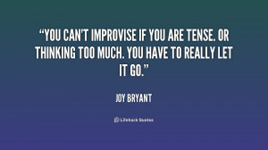 You can't improvise if you are tense. Or thinking too much. You have ...