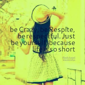 Quotes Picture: be crazy, be respite, be respectful just be yourself ...