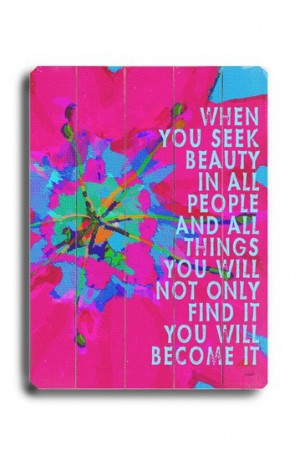 you seek beauty in all people and all things you will not only find ...