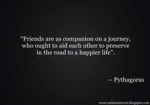 "pythagoras quotes - ""Friends are as companion on a journey, who ..."