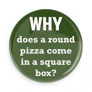 ... Sayings Pins - Wacky Buttons - Why does a round pizza come in a square