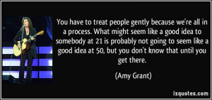 You have to treat people gently because we're all in a process. What ...