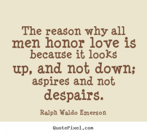... why all men honor love is because it looks up, and.. - Love quotes