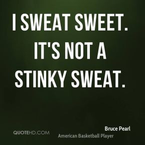 bruce-pearl-quote-i-sweat-sweet-its-not-a-stinky-sweat.jpg