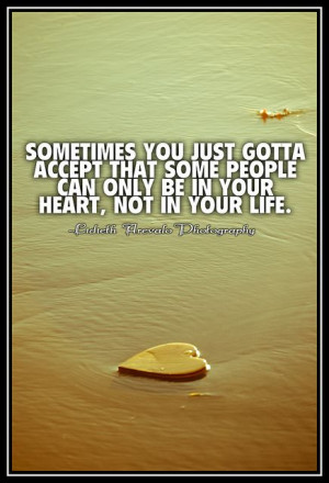 Some People can only be in your heart not in your life.