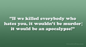 If we killed everybody who hates you, it wouldn't be murder; it ...
