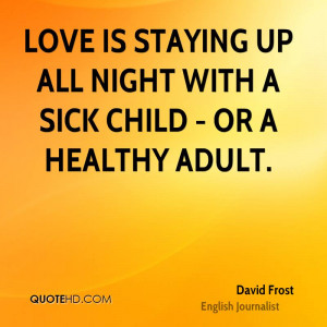 Love is staying up all night with a sick child - or a healthy adult.