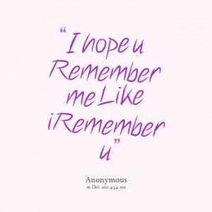 Quotes Picture: i hope u remember me like i remember u